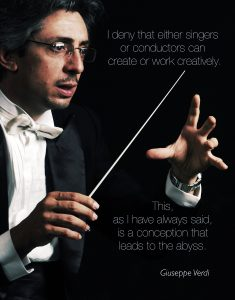 I deny that either singers or conductors can create or work creatively. This as I have always said is a conception that leads to the abyss. Guiseppi Verdi