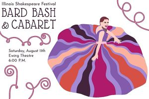 Image of the front of the invitation. Image is an artistic rendering of a woman in a party type dress. Text : Illinois Shakespeare Festival Bard Bash and Cabaret Saturday, August 11th Ewing Theatre 6 p.m.