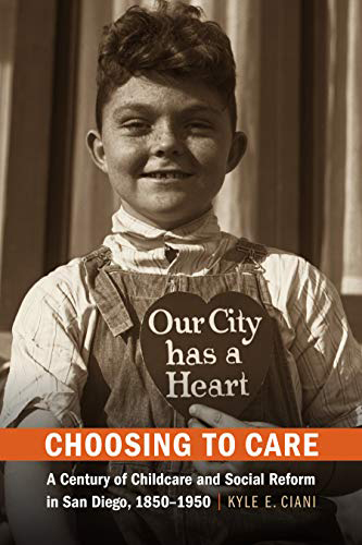 Boy smiling and holding a heart-shaped sign that says Our City has a Heart. Words on the cover read hoosing to Care: A Century of Childcare and Social Reform in San Diego, 1850-1950. Kyle E. Ciani.