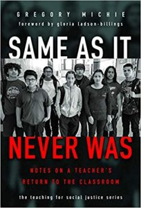 cover of the book Same as It Never Was: Notes on a Teacher's Return to the Classroom by Gregory Michie, part of the teaching social justice series