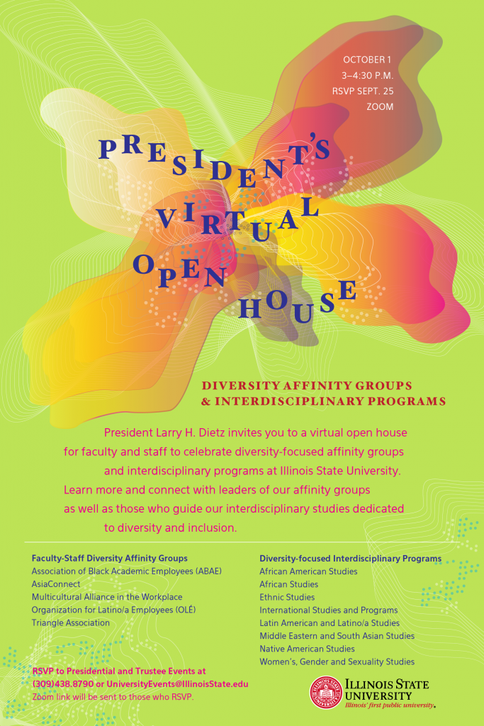 President's Virtual Open House October 1 3-4:30 p.m. By Zoom Please RSVP by Sept. 25 Diversity Affinity Groups & Interdisciplinary Programs President Larry H. Dietz invites you to a virtual open house for faculty and staff to celebrate diversity-focused affinity groups and interdisciplinary programs at Illinois State University. Learn more and connect with leaders of our affinity groups as well as those who guide our Interdisciplinary studies dedicated to diversity and inclusion. Faculty-Staff Diversity Affinity Groups: Association of Black Academic Employees (ABAE) AsiaConnect Multicultural Alliance in the Workplace Organization for Latino/a Employees (OLÉ) Triangle Association Diversity-focused Interdisciplinary Programs: African Studies African American Studies Ethnic Studies International Studies and Programs Latin American and Latino/a Studies Middle Eastern and South Asian Studies Native American Studies Women's, Gender and Sexuality Studies RSVP to Presidential and Trustee Events at (309) 438-8790 or UniversityEvents@IllinoisState.edu. Zoom link will be sent to those who RSVP.