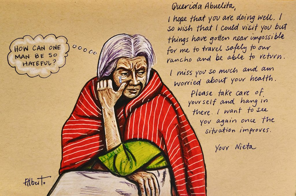 """Woman crying with thought bubble """"How can one man be so hateful?"""" And an excerpt from a letter, """"Dear Abuelita, I hope that you are doing well. I so wish that I could visit you but things have gotten near impossible for me to travel safely to our rancho and be able to return. I miss you so much and am worried about your health. Please take care of yourself and hang in there. I want to see you again once the situation improves. You Nieta."""""""