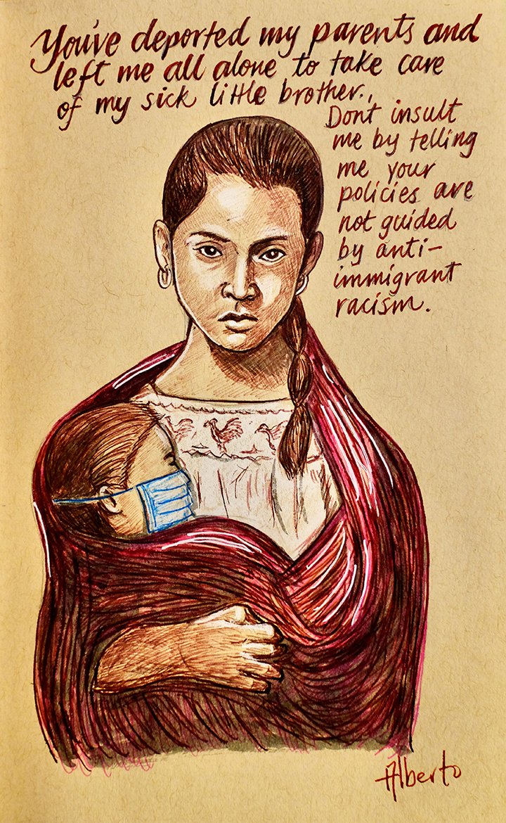 Drawing of a woman with a child wearing a surgical mask. The panel reads: You have deported my parents and left me all alone to care for my sick little brother. Don't insult me by telling your policies are not guided by anti-immigrant racism.
